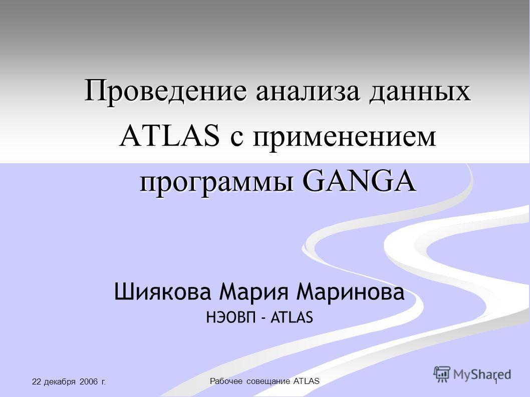 22 декабря 2006 г. 1Рабочее совещание ATLAS Проведение анализа данных ATLAS с применением программы GANGA Шиякова Мария Маринова НЭОВП - ATLAS