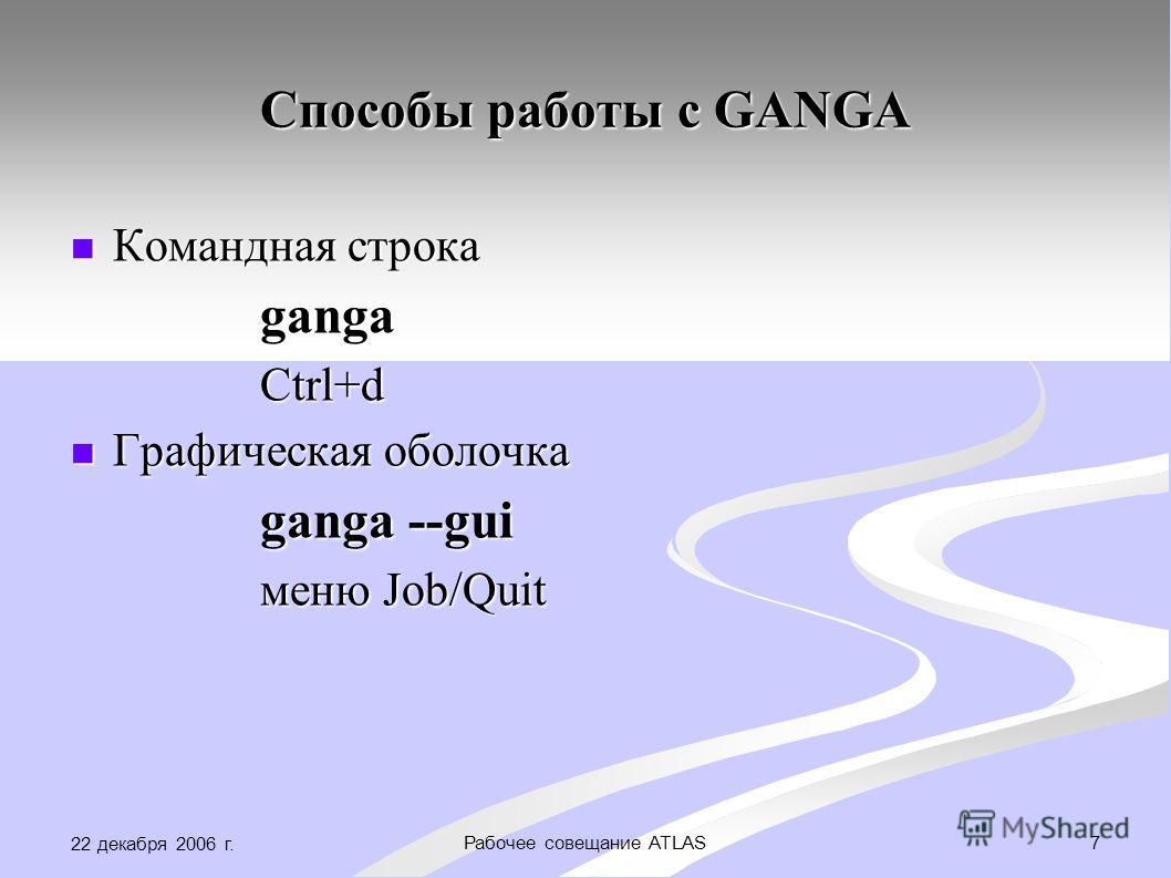 22 декабря 2006 г. 7Рабочее совещание ATLAS Способы работы с GANGA Командная строка Командная строка ganga ganga Ctrl+d Ctrl+d Графическая оболочка Графическая оболочка ganga --gui ganga --gui меню Job/Quit меню Job/Quit
