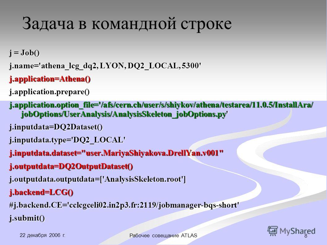 22 декабря 2006 г. Рабочее совещание ATLAS 8 Задача в командной строке j = Job() j.name='athena_lcg_dq2, LYON, DQ2_LOCAL, 5300' j.application=Athena()j.application.prepare() j.application.option_file='/afs/cern.ch/user/s/shiykov/athena/testarea/11.0.