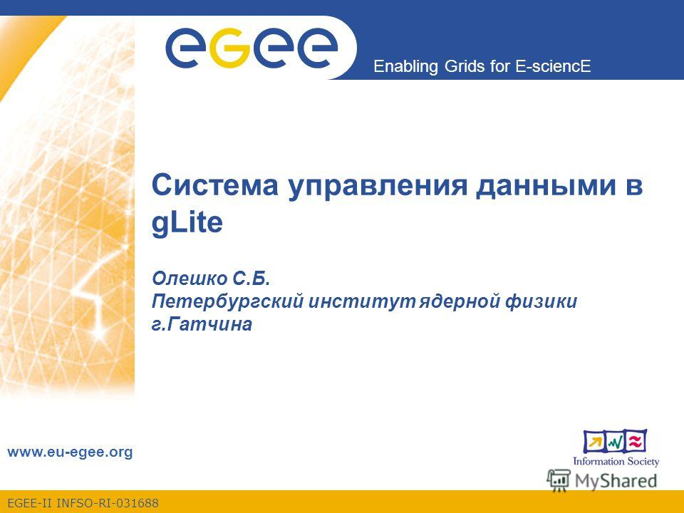 EGEE-II INFSO-RI-031688 Enabling Grids for E-sciencE www.eu-egee.org Система управления данными в gLite Олешко С.Б. Петербургский институт ядерной физики г.Гатчина