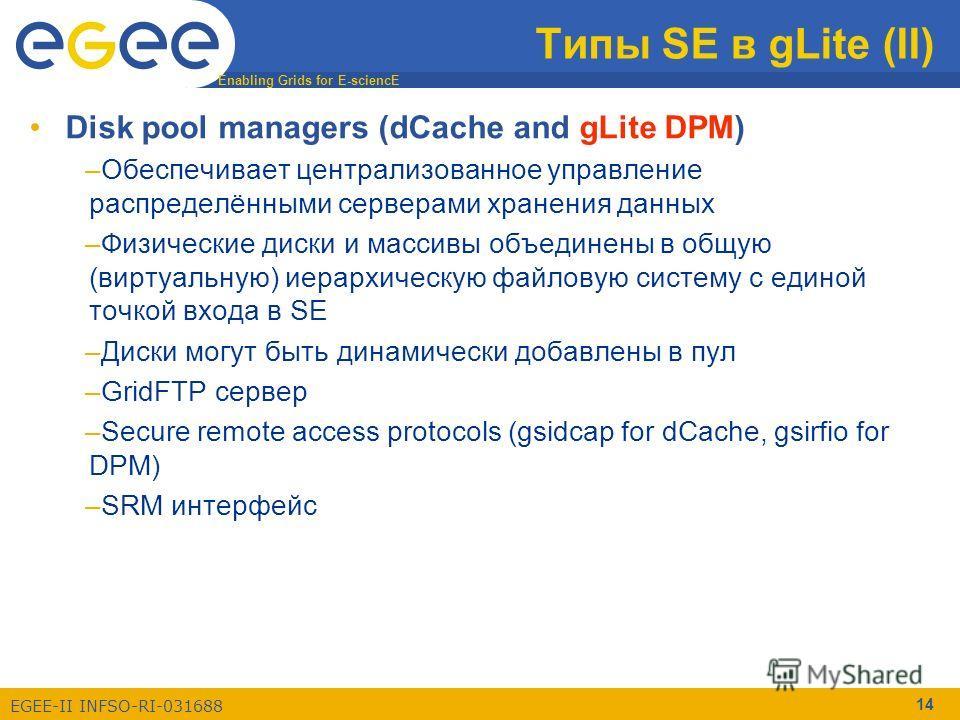 Enabling Grids for E-sciencE EGEE-II INFSO-RI-031688 14 Типы SE в gLite (II) Disk pool managers (dCache and gLite DPM) –Обеспечивает централизованное управление распределёнными серверами хранения данных –Физические диски и массивы объединены в общую