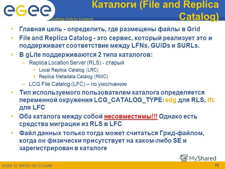 Enabling Grids for E-sciencE EGEE-II INFSO-RI-031688 19 Каталоги (File and Replica Catalog) Главная цель - определить, где размещены файлы в Grid File and Replica Catalog - это сервис, который реализует это и поддерживает соответствие между LFNs, GUI