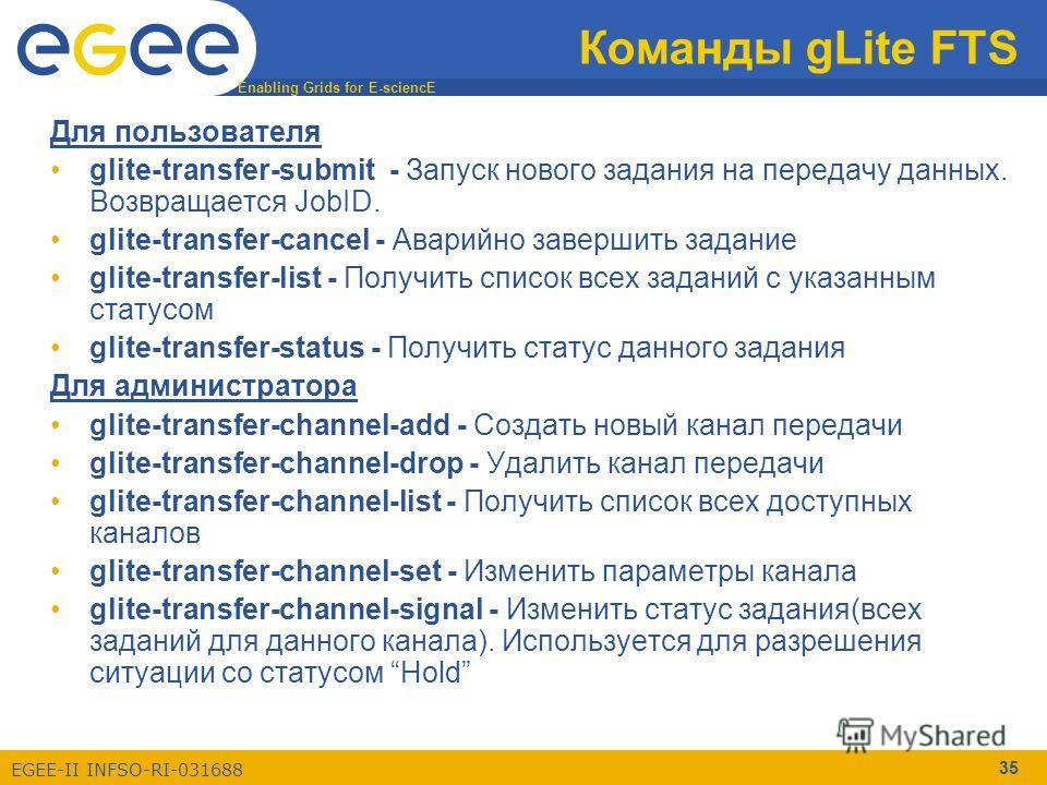 Enabling Grids for E-sciencE EGEE-II INFSO-RI-031688 35 Команды gLite FTS Для пользователя glite-transfer-submit - Запуск нового задания на передачу данных. Возвращается JobID. glite-transfer-cancel - Аварийно завершить задание glite-transfer-list -