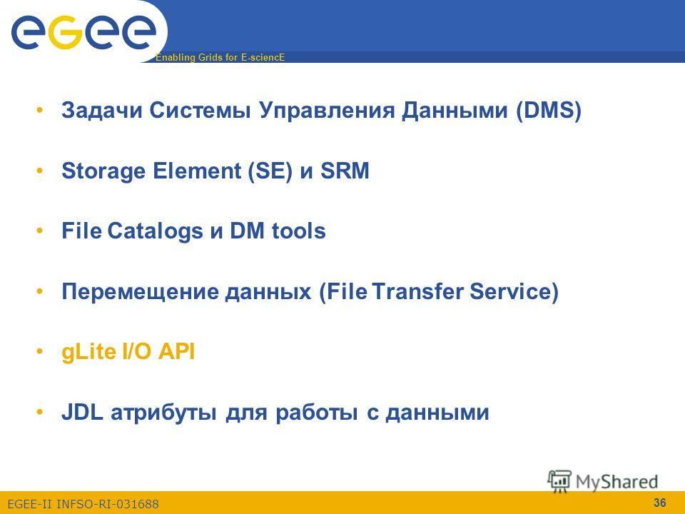 Enabling Grids for E-sciencE EGEE-II INFSO-RI-031688 36 Задачи Системы Управления Данными (DMS) Storage Element (SE) и SRM File Catalogs и DM tools Перемещение данных (File Transfer Service) gLite I/O API JDL атрибуты для работы с данными