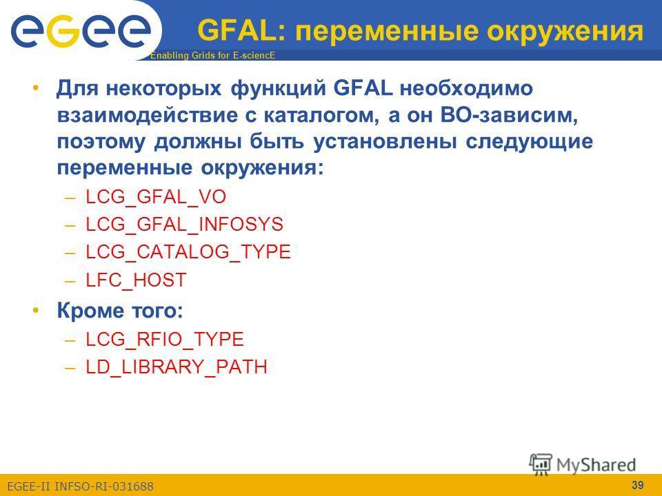 Enabling Grids for E-sciencE EGEE-II INFSO-RI-031688 39 GFAL: переменные окружения Для некоторых функций GFAL необходимо взаимодействие с каталогом, а он ВО-зависим, поэтому должны быть установлены следующие переменные окружения: –LCG_GFAL_VO –LCG_GF