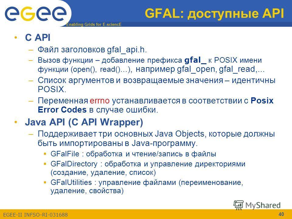 Enabling Grids for E-sciencE EGEE-II INFSO-RI-031688 40 GFAL: доступные API C API –Файл заголовков gfal_api.h. –Вызов функции – добавление префикса gfal_ к POSIX имени функции (open(), read()…), например gfal_open, gfal_read,... –Список аргументов и