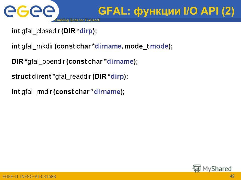 Enabling Grids for E-sciencE EGEE-II INFSO-RI-031688 42 GFAL: функции I/O API (2) int gfal_closedir (DIR *dirp); int gfal_mkdir (const char *dirname, mode_t mode); DIR *gfal_opendir (const char *dirname); struct dirent *gfal_readdir (DIR *dirp); int