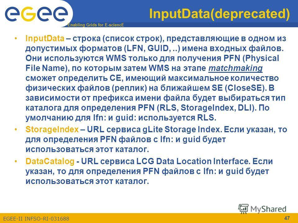 Enabling Grids for E-sciencE EGEE-II INFSO-RI-031688 47 InputData(deprecated) InputData – строка (список строк), представляющие в одном из допустимых форматов (LFN, GUID,..) имена входных файлов. Они используются WMS только для получения PFN (Physica