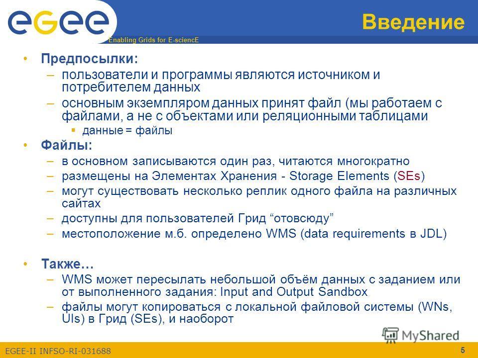 Enabling Grids for E-sciencE EGEE-II INFSO-RI-031688 5 Введение Предпосылки: –пользователи и программы являются источником и потребителем данных –основным экземпляром данных принят файл (мы работаем с файлами, а не с объектами или реляционными таблиц