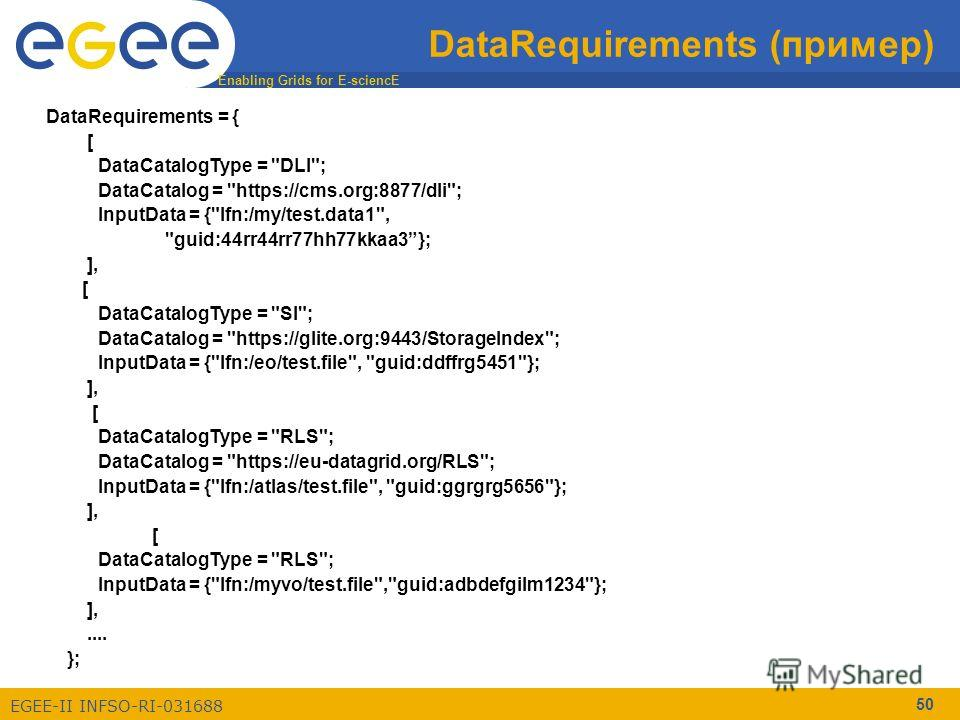 Enabling Grids for E-sciencE EGEE-II INFSO-RI-031688 50 DataRequirements (пример) DataRequirements = { [ DataCatalogType =