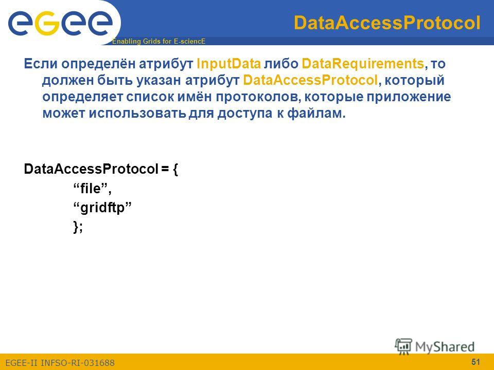 Enabling Grids for E-sciencE EGEE-II INFSO-RI-031688 51 DataAccessProtocol Если определён атрибут InputData либо DataRequirements, то должен быть указан атрибут DataAccessProtocol, который определяет список имён протоколов, которые приложение может и