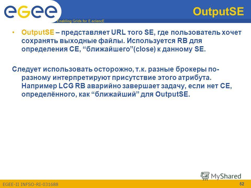 Enabling Grids for E-sciencE EGEE-II INFSO-RI-031688 52 OutputSE OutputSE – представляет URL того SE, где пользователь хочет сохранять выходные файлы. Используется RB для определения CE, ближайшего(close) к данному SE. Следует использовать осторожно,