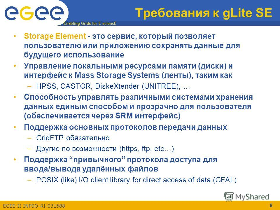 Enabling Grids for E-sciencE EGEE-II INFSO-RI-031688 8 Требования к gLite SE Storage Element - это сервис, который позволяет пользователю или приложению сохранять данные для будущего использование Управление локальными ресурсами памяти (диски) и инте