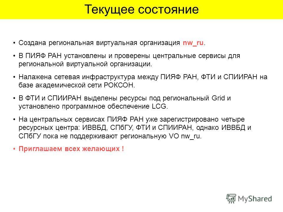 Текущее состояние Создана региональная виртуальная организация nw_ru. В ПИЯФ РАН установлены и проверены центральные сервисы для региональной виртуальной организации. Налажена сетевая инфраструктура между ПИЯФ РАН, ФТИ и СПИИРАН на базе академической