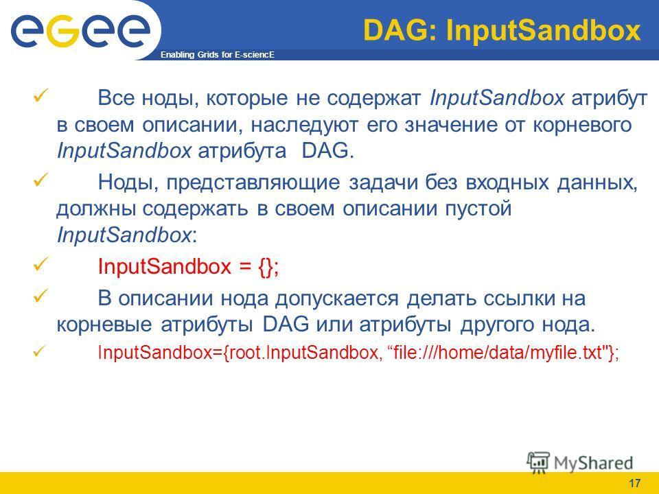 Enabling Grids for E-sciencE 17 DAG: InputSandbox Все ноды, которые не содержат InputSandbox атрибут в своем описании, наследуют его значение от корневого InputSandbox атрибута DAG. Ноды, представляющие задачи без входных данных, должны содержать в с