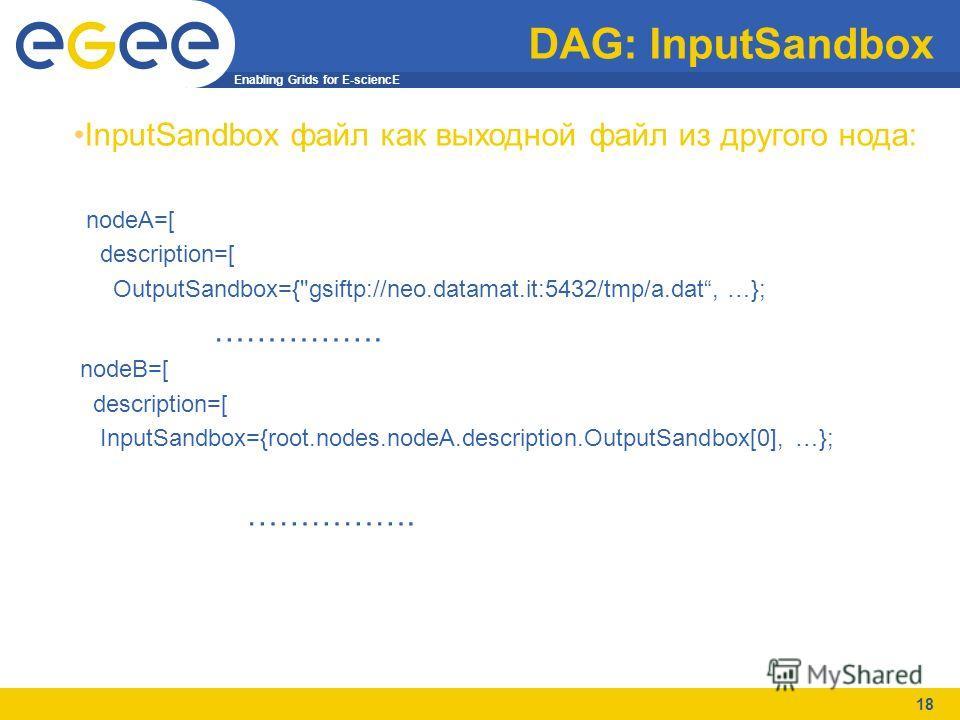 Enabling Grids for E-sciencE 18 DAG: InputSandbox InputSandbox файл как выходной файл из другого нода: nodeA=[ description=[ OutputSandbox={