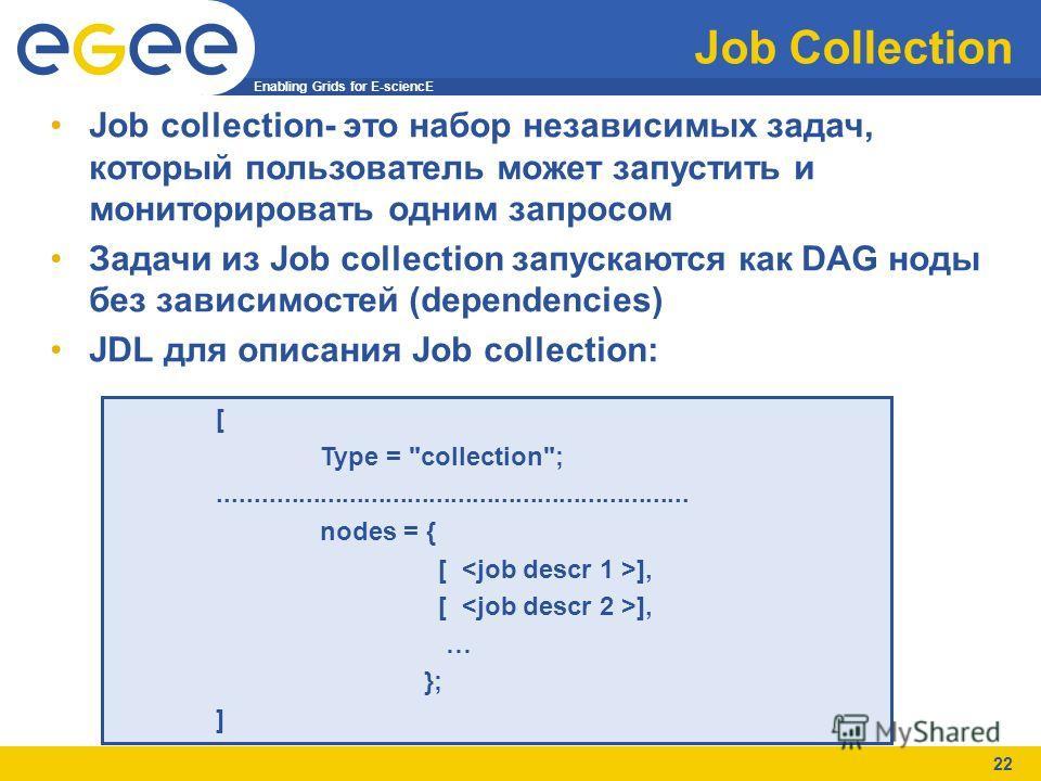 Enabling Grids for E-sciencE 22 Job Collection Job collection- это набор независимых задач, который пользователь может запустить и мониторировать одним запросом Задачи из Job collection запускаются как DAG ноды без зависимостей (dependencies) JDL для