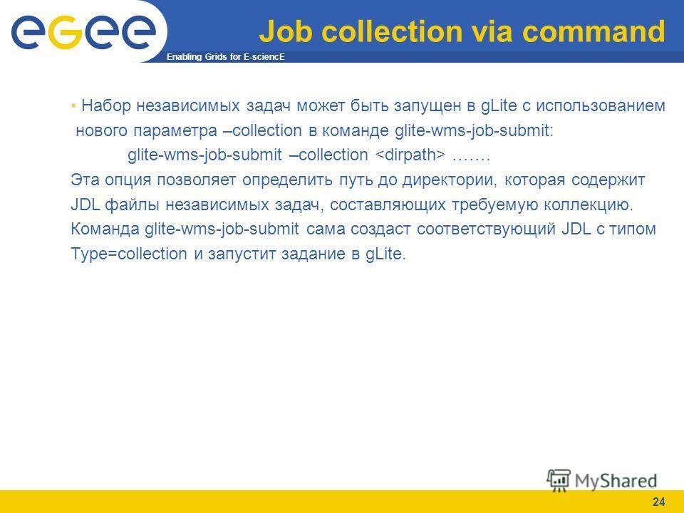 Enabling Grids for E-sciencE 24 Job collection via command Набор независимых задач может быть запущен в gLite с использованием нового параметра –collection в команде glite-wms-job-submit: glite-wms-job-submit –collection ……. Эта опция позволяет опред