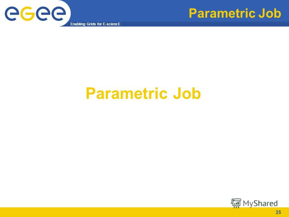 Enabling Grids for E-sciencE 25 Parametric Job