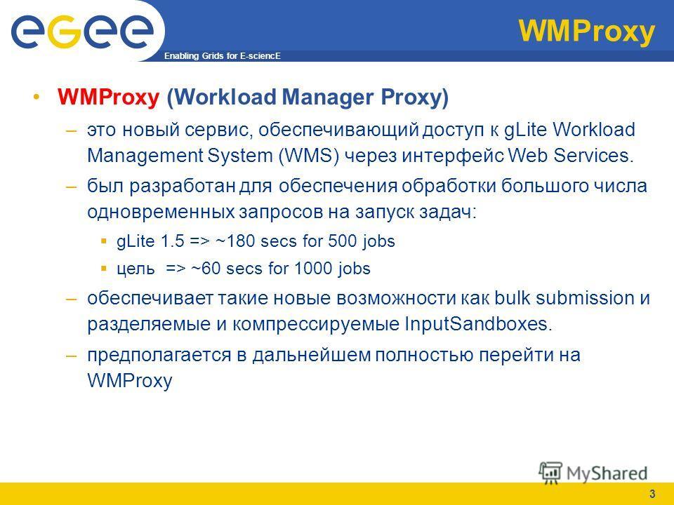 Enabling Grids for E-sciencE 3 WMProxy WMProxy (Workload Manager Proxy) –это новый сервис, обеспечивающий доступ к gLite Workload Management System (WMS) через интерфейс Web Services. –был разработан для обеспечения обработки большого числа одновреме
