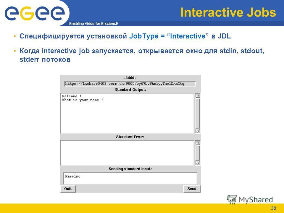 Enabling Grids for E-sciencE 32 Interactive Jobs Специфицируется установкой JobType = Interactive в JDL Когда interactive job запускается, открывается окно для stdin, stdout, stderr потоков