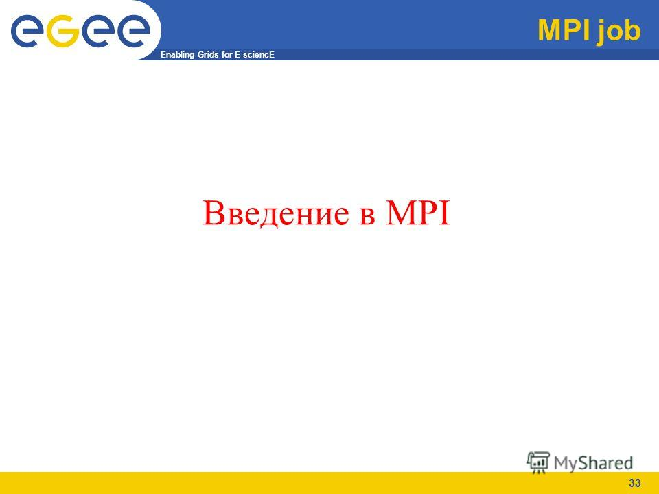Enabling Grids for E-sciencE 33 MPI job Введение в MPI