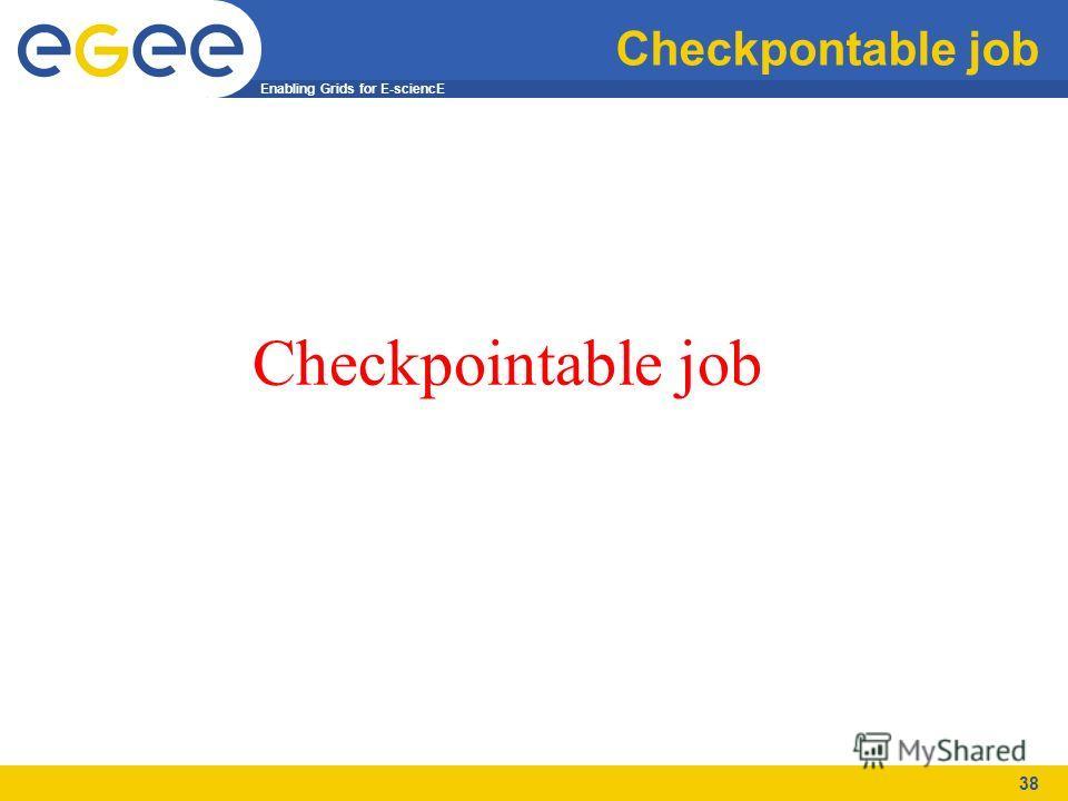 Enabling Grids for E-sciencE 38 Checkpontable job Checkpointable job