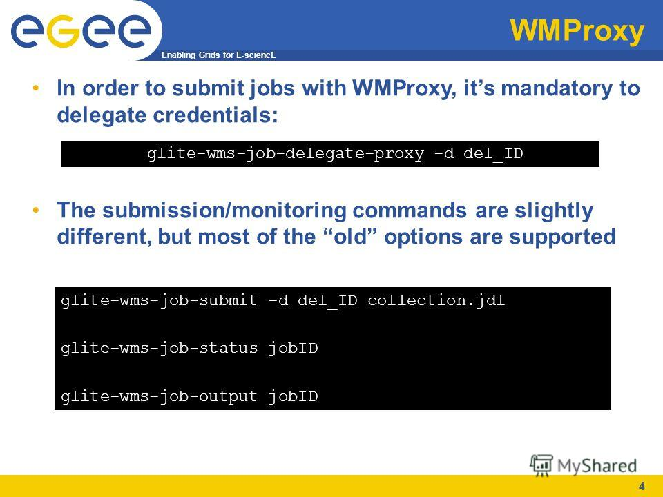 Enabling Grids for E-sciencE 4 WMProxy In order to submit jobs with WMProxy, its mandatory to delegate credentials: The submission/monitoring commands are slightly different, but most of the old options are supported glite-wms-job-submit -d del_ID co