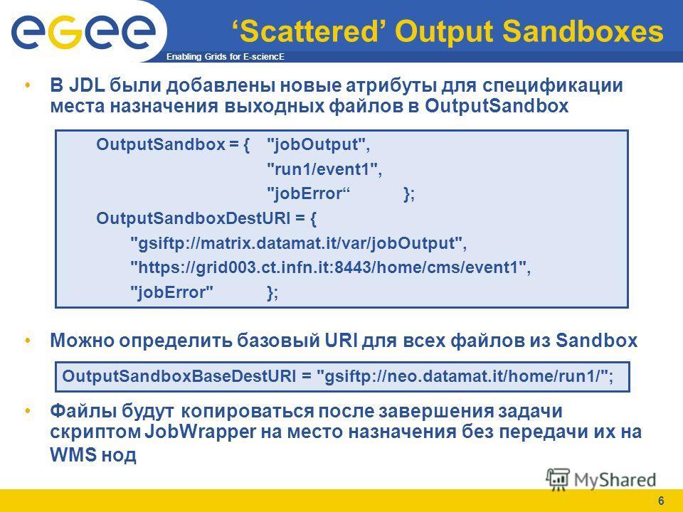 Enabling Grids for E-sciencE 6 Scattered Output Sandboxes В JDL были добавлены новые атрибуты для спецификации места назначения выходных файлов в OutputSandbox Можно определить базовый URI для всех файлов из Sandbox Файлы будут копироваться после зав