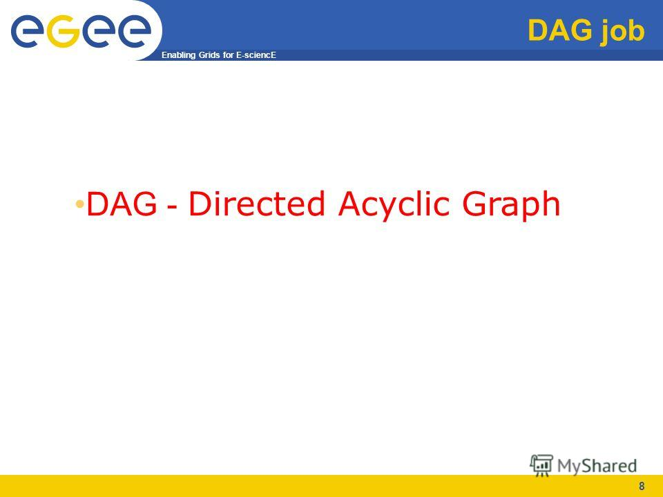 Enabling Grids for E-sciencE 8 DAG job DAG - Directed Acyclic Graph