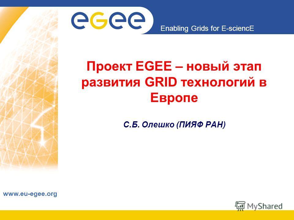 Enabling Grids for E-sciencE www.eu-egee.org Проект EGEE – новый этап развития GRID технологий в Европе С.Б. Олешко (ПИЯФ РАН)