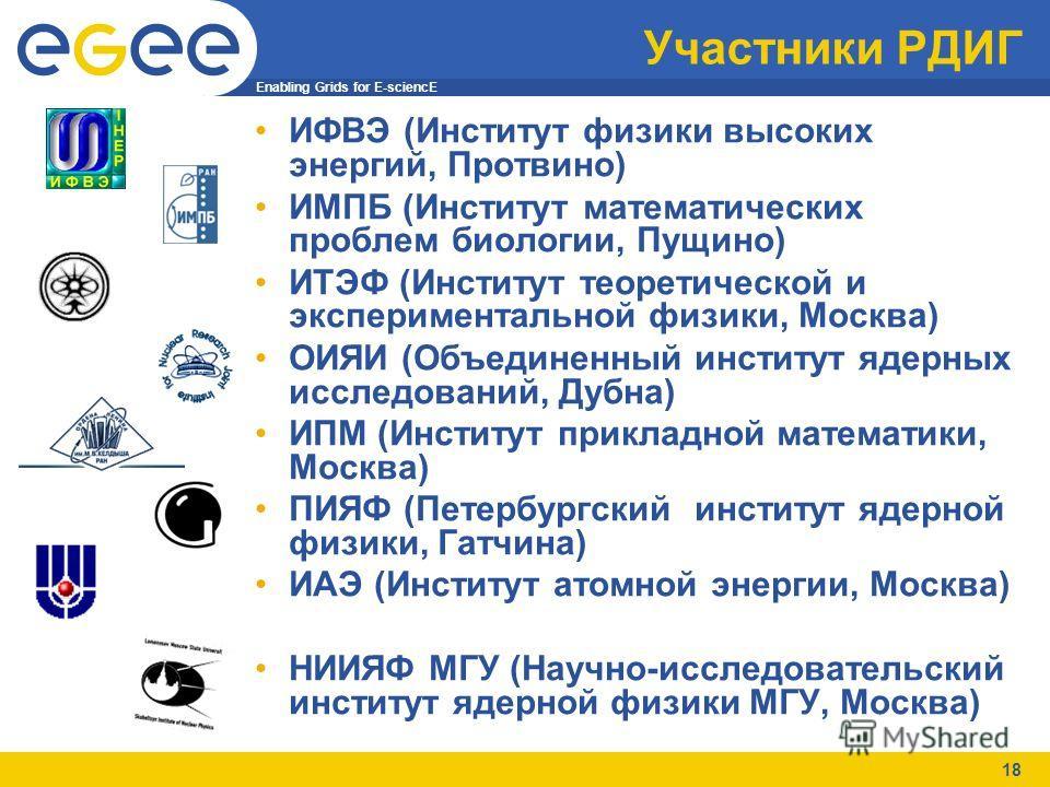 Enabling Grids for E-sciencE 18 Участники РДИГ ИФВЭ (Институт физики высоких энергий, Протвино) ИМПБ (Институт математических проблем биологии, Пущино) ИТЭФ (Институт теоретической и экспериментальной физики, Москва) ОИЯИ (Объединенный институт ядерн