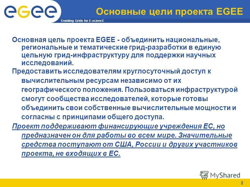 Enabling Grids for E-sciencE 2 Основные цели проекта EGEE Основная цель проекта EGEE - объединить национальные, региональные и тематические грид-разработки в единую цельную грид-инфраструктуру для поддержки научных исследований. Предоставить исследов