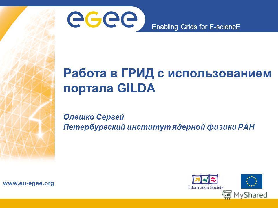 Enabling Grids for E-sciencE www.eu-egee.org Работа в ГРИД с использованием портала GILDA Олешко Сергей Петербургский институт ядерной физики РАН