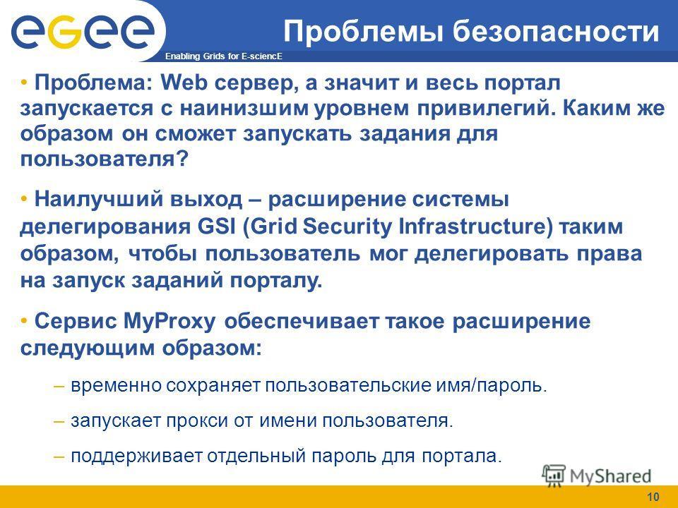 Enabling Grids for E-sciencE 10 Проблемы безопасности Проблема: Web сервер, а значит и весь портал запускается с наинизшим уровнем привилегий. Каким же образом он сможет запускать задания для пользователя? Наилучший выход – расширение системы делегир