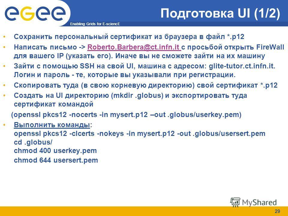 Enabling Grids for E-sciencE 29 Подготовка UI (1/2) Сохранить персональный сертификат из браузера в файл *.p12 Написать письмо -> Roberto.Barbera@ct.infn.it с просьбой открыть FireWall для вашего IP (указать его). Иначе вы не сможете зайти на их маши