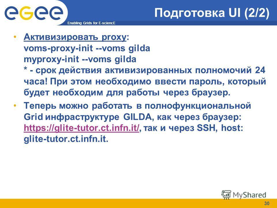 Enabling Grids for E-sciencE 30 Подготовка UI (2/2) Активизировать proxy: voms-proxy-init --voms gilda myproxy-init --voms gilda * - срок действия активизированных полномочий 24 часа! При этом необходимо ввести пароль, который будет необходим для раб