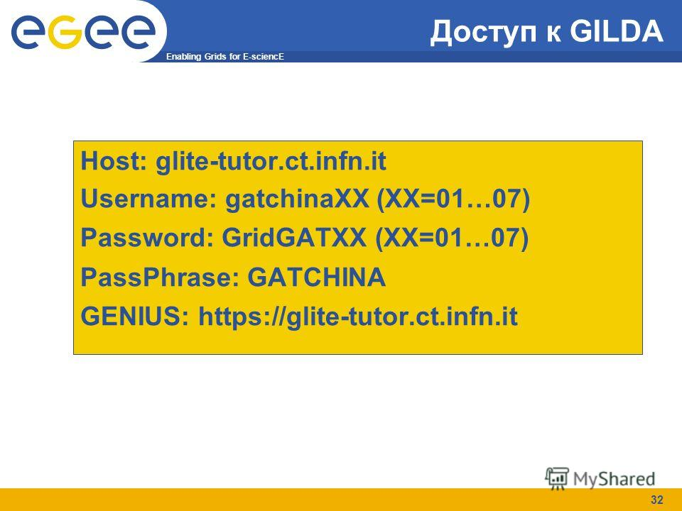 Enabling Grids for E-sciencE 32 Доступ к GILDA Host: glite-tutor.ct.infn.it Username: gatchinaXX (XX=01…07) Password: GridGATXX (XX=01…07) PassPhrase: GATCHINA GENIUS: https://glite-tutor.ct.infn.it