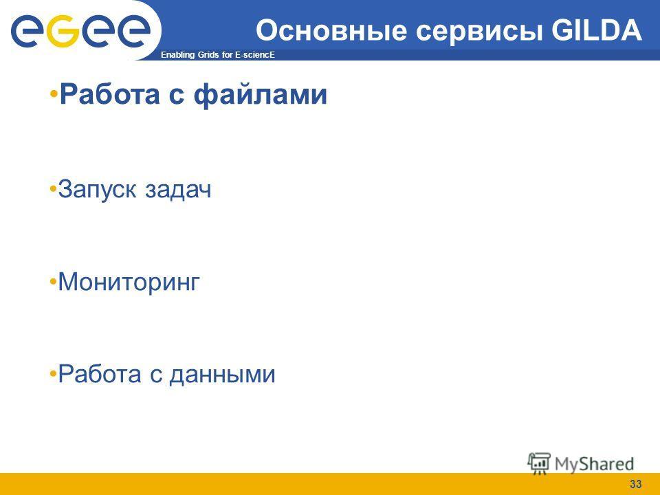 Enabling Grids for E-sciencE 33 Основные сервисы GILDA Работа с файлами Запуск задач Мониторинг Работа с данными