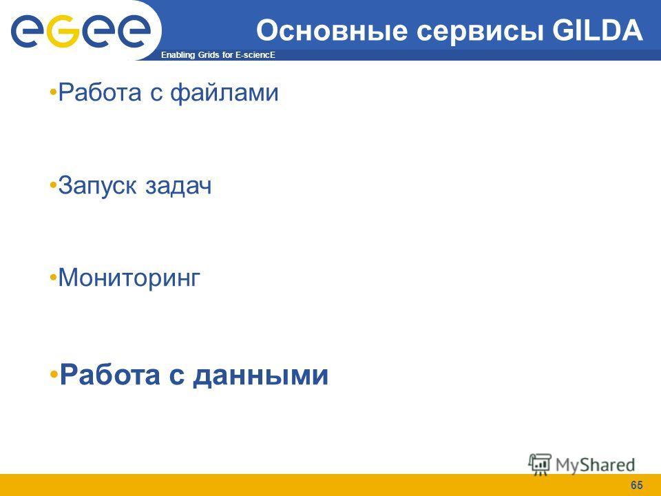 Enabling Grids for E-sciencE 65 Основные сервисы GILDA Работа с файлами Запуск задач Мониторинг Работа с данными