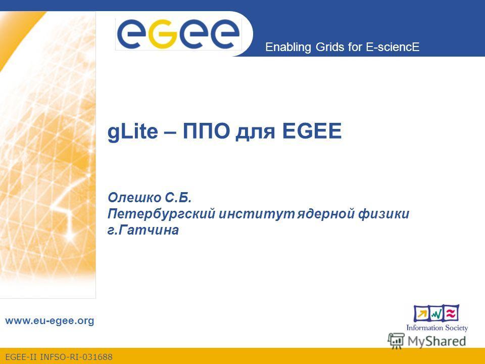 EGEE-II INFSO-RI-031688 Enabling Grids for E-sciencE www.eu-egee.org gLite – ППО для EGEE Олешко С.Б. Петербургский институт ядерной физики г.Гатчина