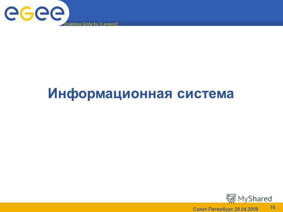 Enabling Grids for E-sciencE Санкт-Петербург, 28.04.2009 16 Информационная система