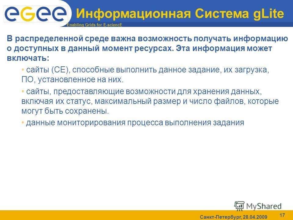 Enabling Grids for E-sciencE Санкт-Петербург, 28.04.2009 17 Информационная Система gLite В распределенной среде важна возможность получать информацию о доступных в данный момент ресурсах. Эта информация может включать: сайты (CE), способные выполнить