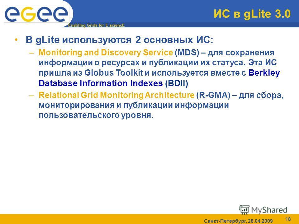 Enabling Grids for E-sciencE Санкт-Петербург, 28.04.2009 18 ИС в gLite 3.0 В gLite используются 2 основных ИС: –Monitoring and Discovery Service (MDS) – для сохранения информации о ресурсах и публикации их статуса. Эта ИС пришла из Globus Toolkit и и