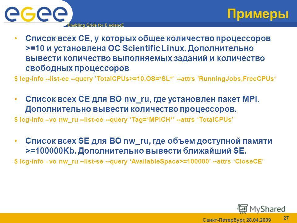 Enabling Grids for E-sciencE Санкт-Петербург, 28.04.2009 27 Примеры Список всех CE, у которых общее количество процессоров >=10 и установлена ОС Scientific Linux. Дополнительно вывести количество выполняемых заданий и количество свободных процессоров
