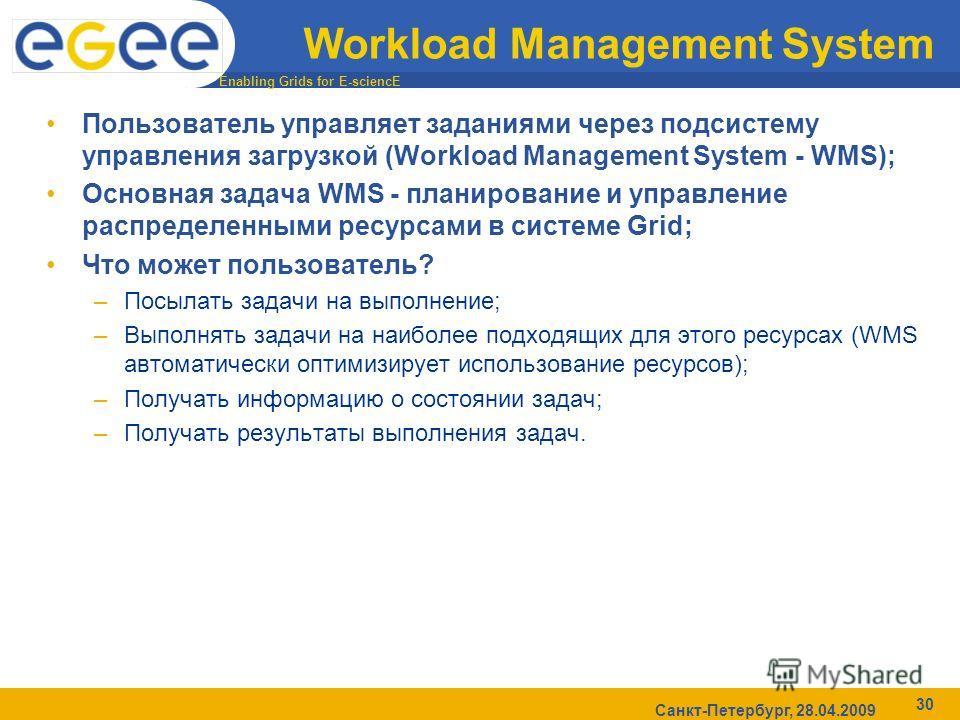 Enabling Grids for E-sciencE Санкт-Петербург, 28.04.2009 30 Workload Management System Пользователь управляет заданиями через подсистему управления загрузкой (Workload Management System - WMS); Основная задача WMS - планирование и управление распреде