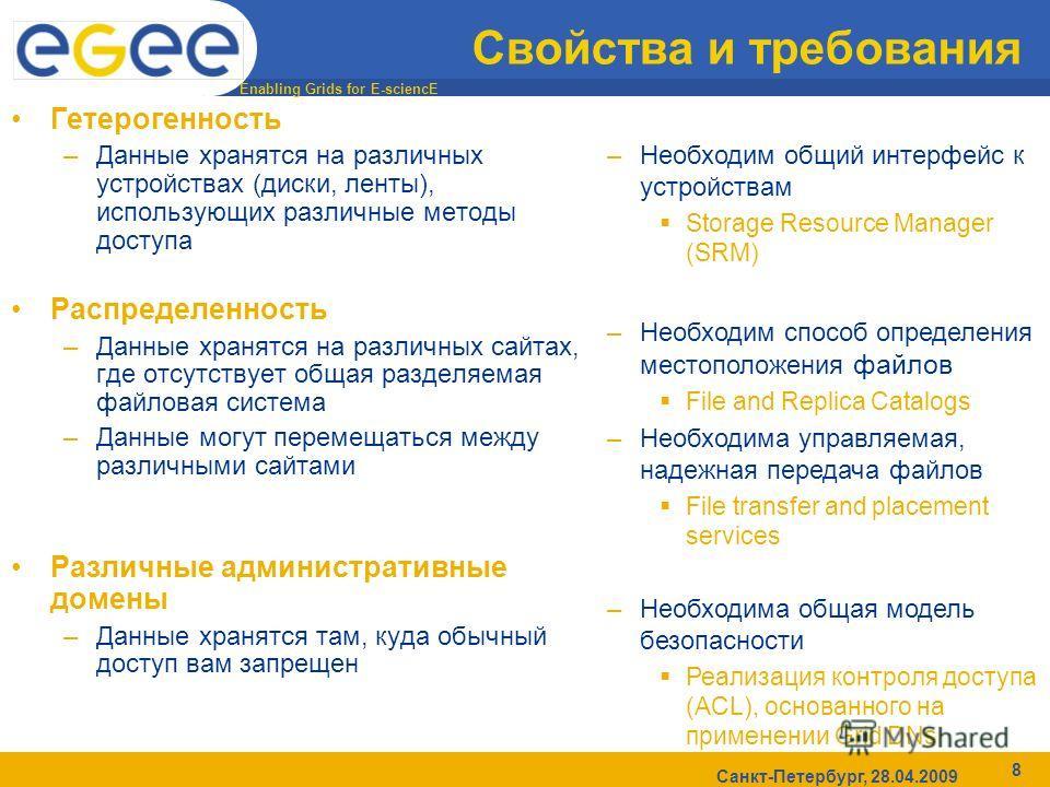 Enabling Grids for E-sciencE Санкт-Петербург, 28.04.2009 8 Свойства и требования Гетерогенность –Данные хранятся на различных устройствах (диски, ленты), использующих различные методы доступа Распределенность –Данные хранятся на различных сайтах, где