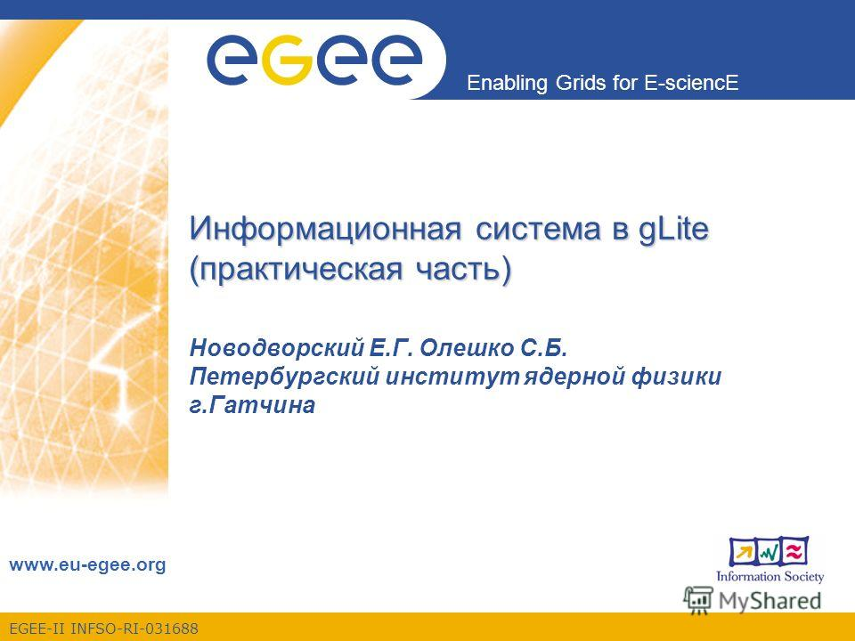 EGEE-II INFSO-RI-031688 Enabling Grids for E-sciencE www.eu-egee.org Информационная система в gLite (практическая часть) Новодворский Е.Г. Олешко С.Б. Петербургский институт ядерной физики г.Гатчина