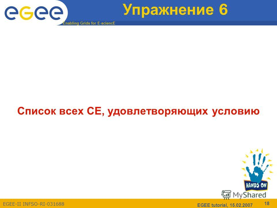 Enabling Grids for E-sciencE EGEE-II INFSO-RI-031688 EGEE tutorial, 15.02.2007 18 Упражнение 6 Список всех CE, удовлетворяющих условию