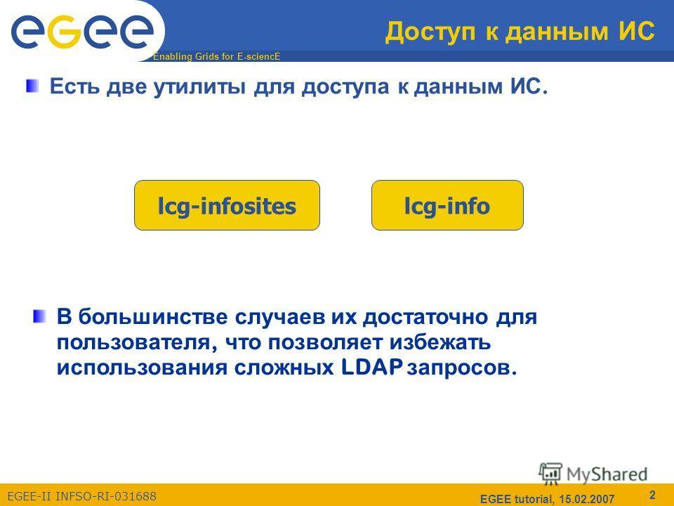 Enabling Grids for E-sciencE EGEE-II INFSO-RI-031688 EGEE tutorial, 15.02.2007 2 Доступ к данным ИС Есть две утилиты для доступа к данным ИС. lcg-infositeslcg-info В большинстве случаев их достаточно для пользователя, что позволяет избежать использов